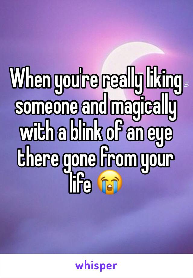 When you're really liking someone and magically with a blink of an eye there gone from your life 😭
