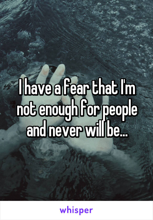 I have a fear that I'm not enough for people and never will be...