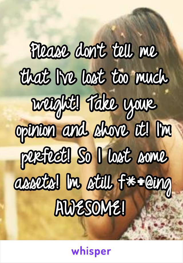 Please don't tell me that I've lost too much weight! Take your opinion and shove it! I'm perfect! So I lost some assets! Im still f*#@ing AWESOME!