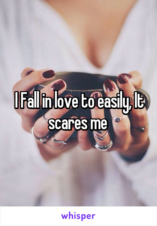 I Fall in love to easily, It scares me