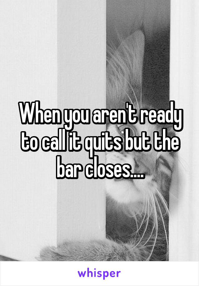 When you aren't ready to call it quits but the bar closes....