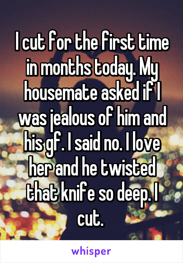 I cut for the first time in months today. My housemate asked if I was jealous of him and his gf. I said no. I love her and he twisted that knife so deep. I cut.