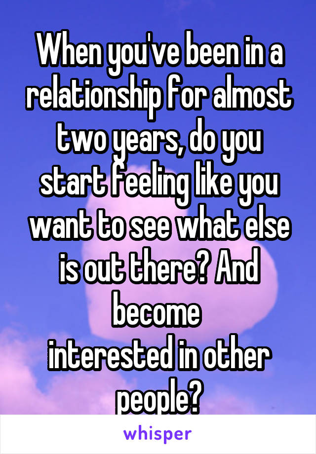 When you've been in a relationship for almost two years, do you start feeling like you want to see what else is out there? And become  interested in other people?