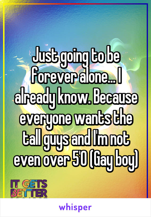 Just going to be forever alone... I already know. Because everyone wants the tall guys and I'm not even over 5'0 (Gay boy)