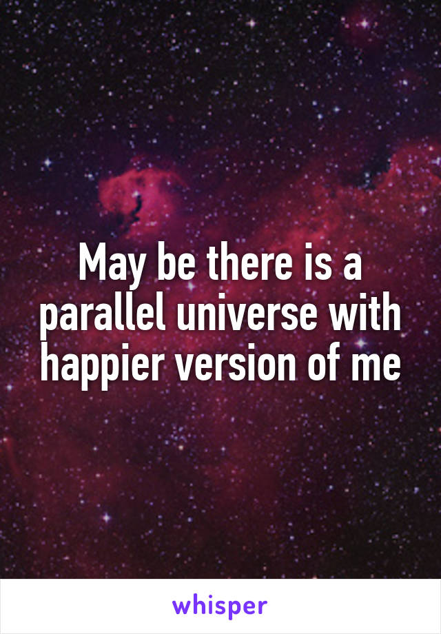 May be there is a parallel universe with happier version of me