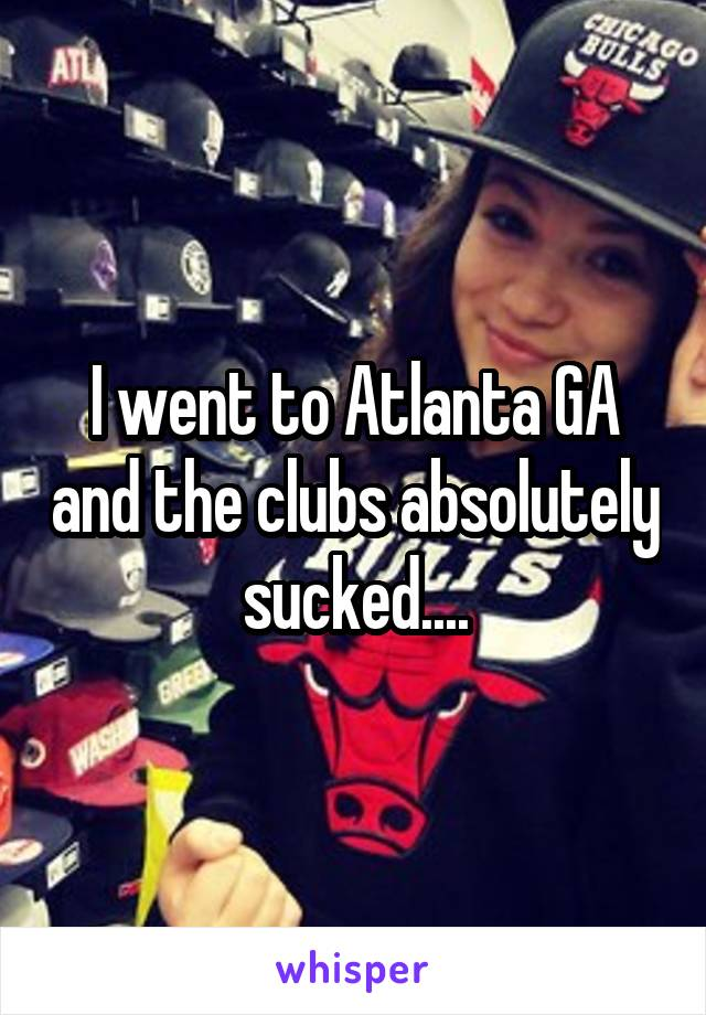I went to Atlanta GA and the clubs absolutely sucked....