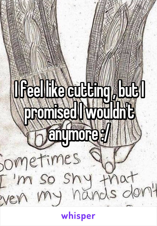 I feel like cutting , but I promised I wouldn't anymore :/