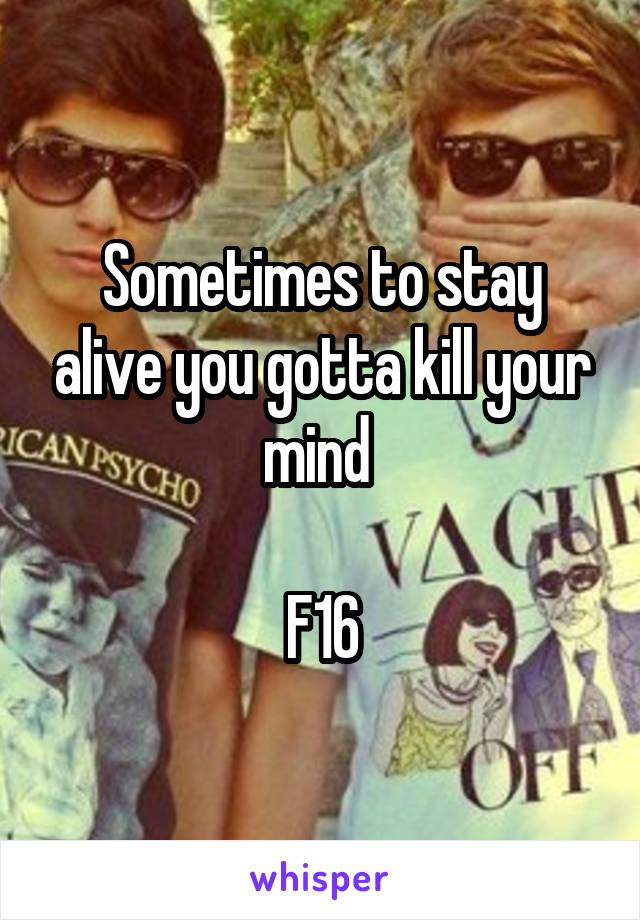 Sometimes to stay alive you gotta kill your mind   F16