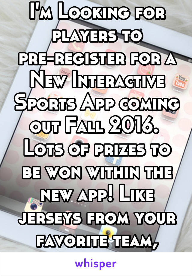 I'm Looking for players to pre-register for a New Interactive Sports App coming out Fall 2016.  Lots of prizes to be won within the new app! Like jerseys from your favorite team, iPads etc.