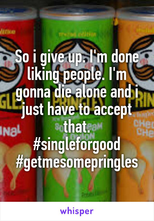 So i give up. I'm done liking people. I'm gonna die alone and i just have to accept that. #singleforgood #getmesomepringles