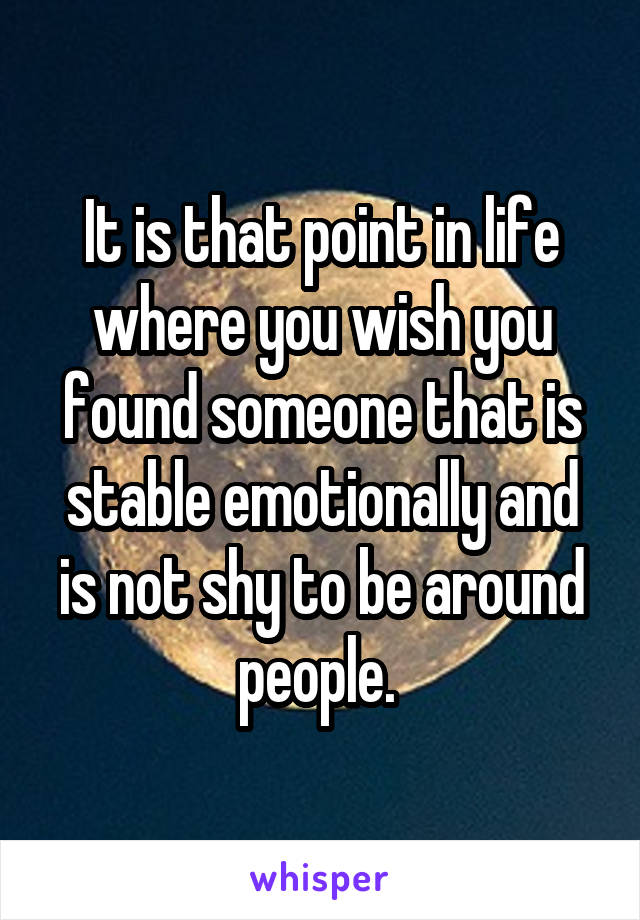 It is that point in life where you wish you found someone that is stable emotionally and is not shy to be around people.