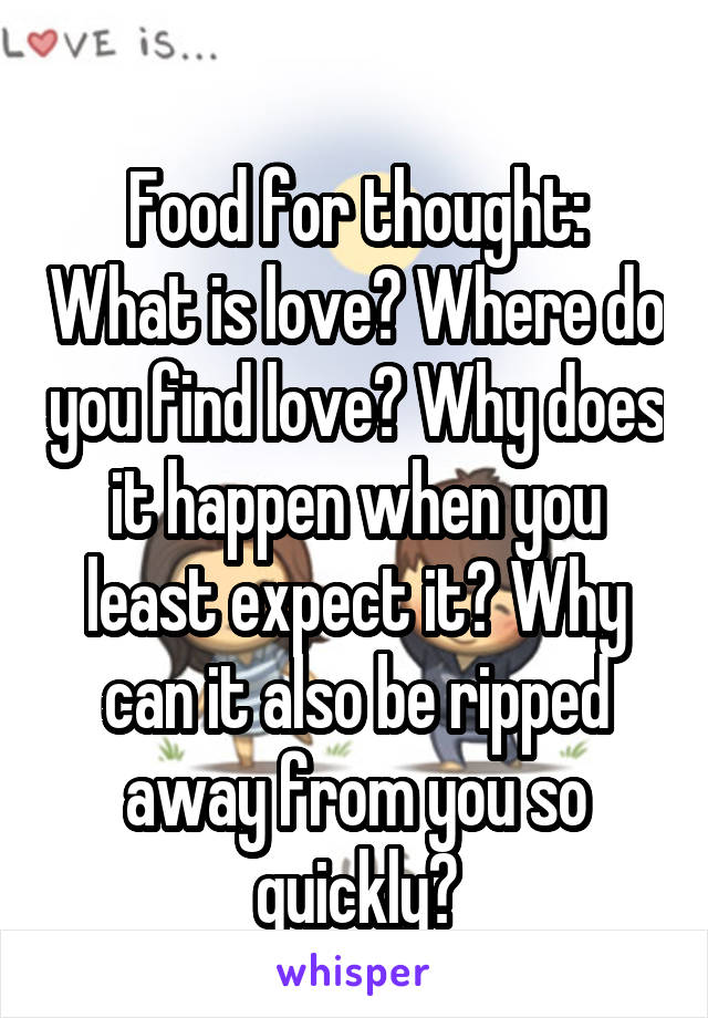 Food for thought: What is love? Where do you find love? Why does it happen when you least expect it? Why can it also be ripped away from you so quickly?