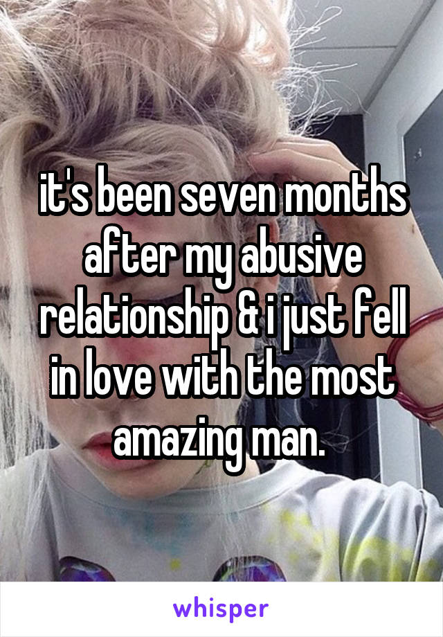 it's been seven months after my abusive relationship & i just fell in love with the most amazing man.