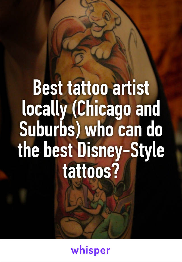 Best tattoo artist locally (Chicago and Suburbs) who can do the best Disney-Style tattoos?