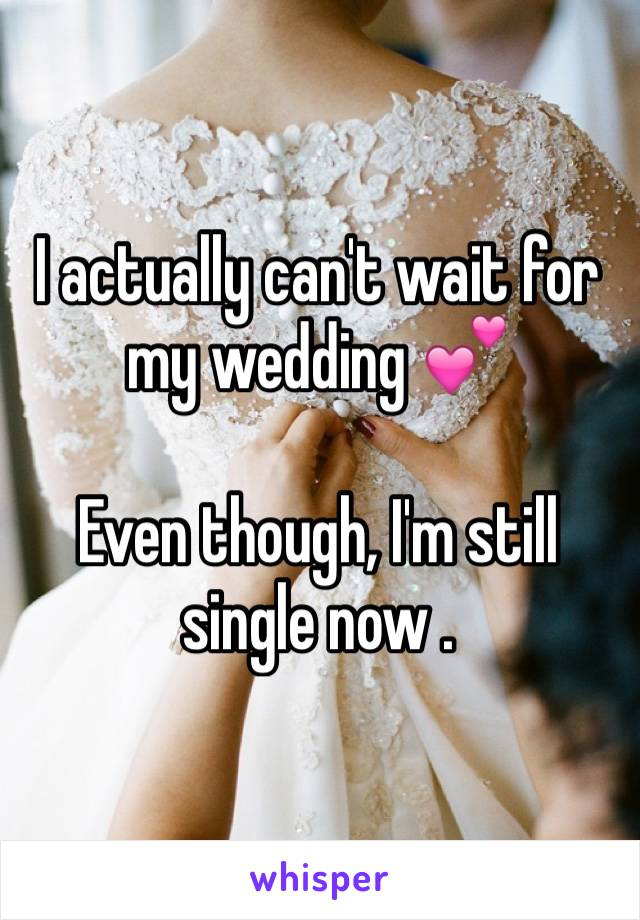 I actually can't wait for my wedding 💕   Even though, I'm still single now .