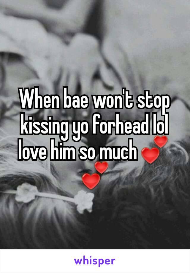 When bae won't stop kissing yo forhead lol love him so much💕💕