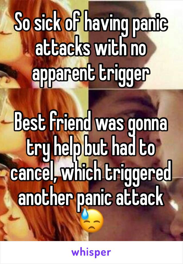 So sick of having panic attacks with no apparent trigger  Best friend was gonna try help but had to cancel, which triggered another panic attack 😓