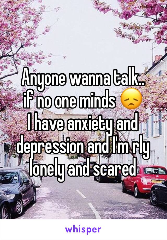 Anyone wanna talk..  if no one minds 😞 I have anxiety and depression and I'm rly lonely and scared