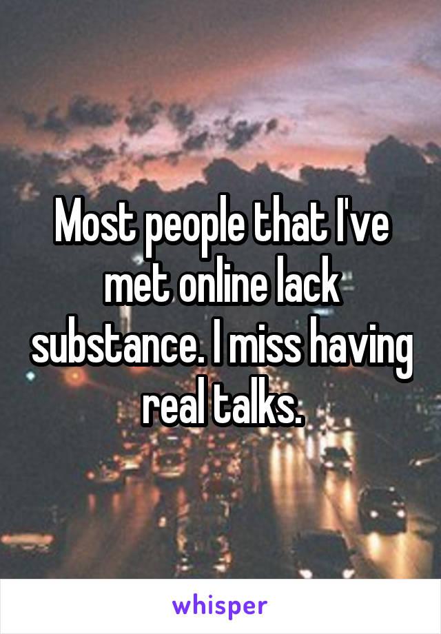 Most people that I've met online lack substance. I miss having real talks.