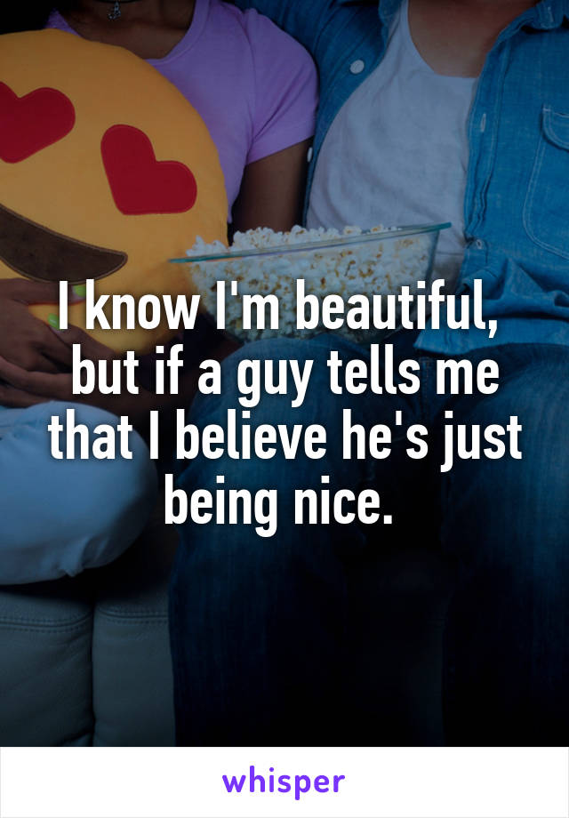 I know I'm beautiful,  but if a guy tells me that I believe he's just being nice.