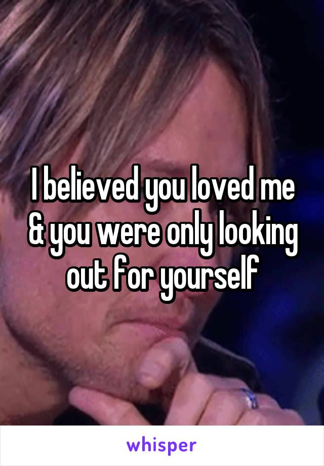 I believed you loved me & you were only looking out for yourself