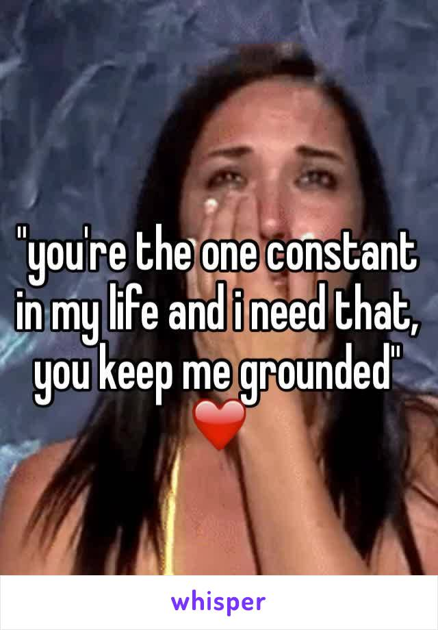 """""""you're the one constant in my life and i need that, you keep me grounded"""" ❤️"""