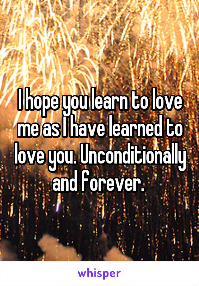 I hope you learn to love me as I have learned to love you. Unconditionally and forever.