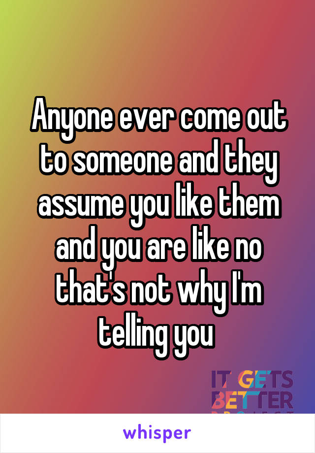 Anyone ever come out to someone and they assume you like them and you are like no that's not why I'm telling you