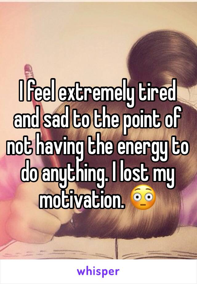 I feel extremely tired and sad to the point of not having the energy to do anything. I lost my motivation. 😳