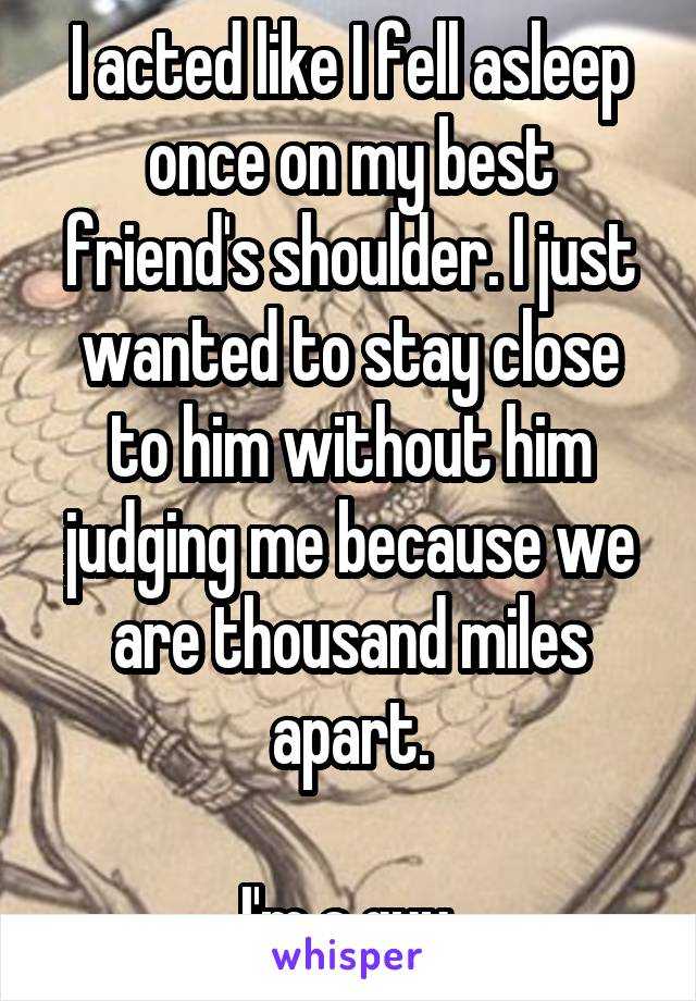I acted like I fell asleep once on my best friend's shoulder. I just wanted to stay close to him without him judging me because we are thousand miles apart.  I'm a guy.