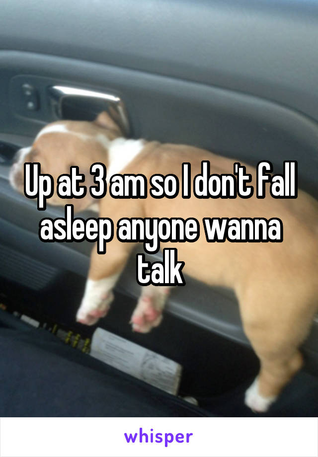 Up at 3 am so I don't fall asleep anyone wanna talk