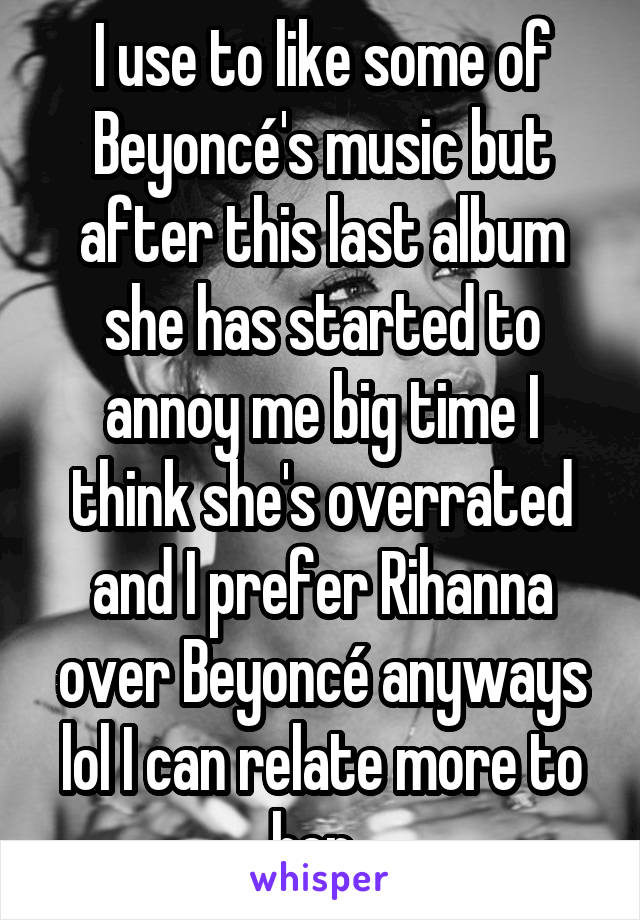 I use to like some of Beyoncé's music but after this last album she has started to annoy me big time I think she's overrated and I prefer Rihanna over Beyoncé anyways lol I can relate more to her.