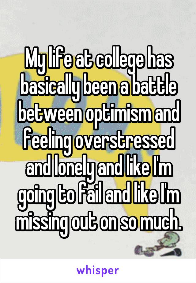 My life at college has basically been a battle between optimism and feeling overstressed and lonely and like I'm going to fail and like I'm missing out on so much.
