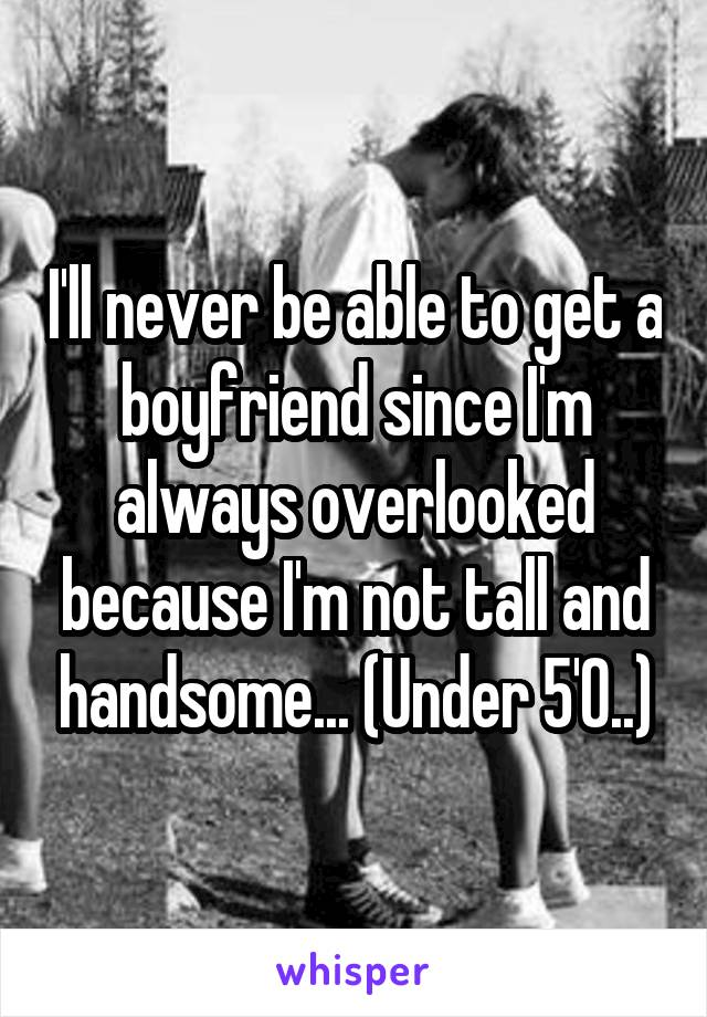 I'll never be able to get a boyfriend since I'm always overlooked because I'm not tall and handsome... (Under 5'0..)