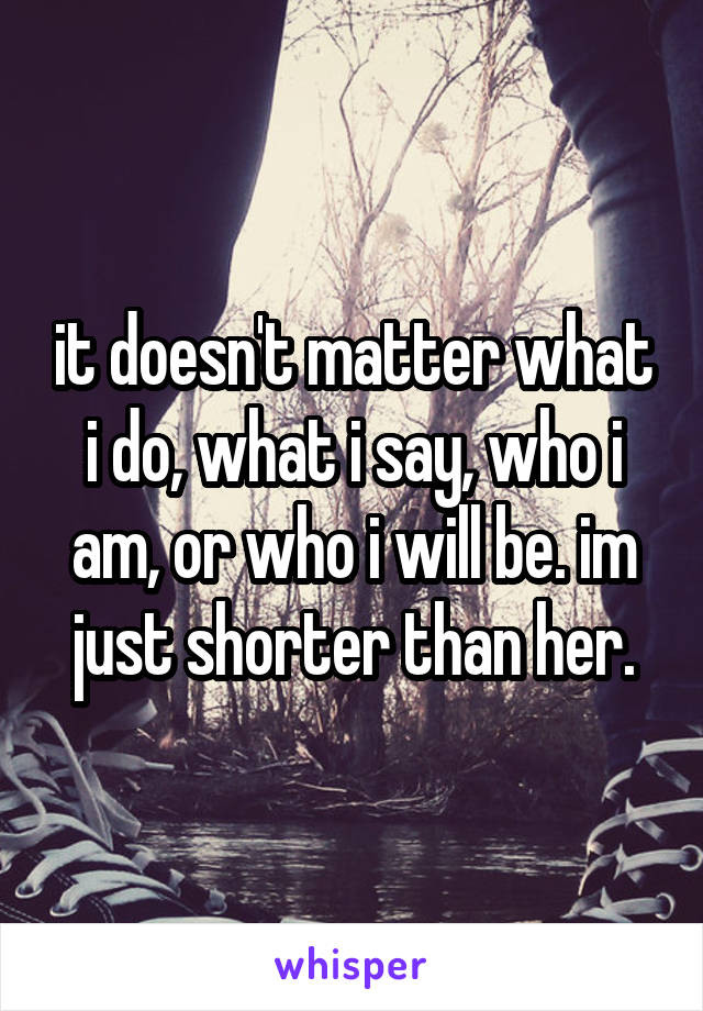 it doesn't matter what i do, what i say, who i am, or who i will be. im just shorter than her.