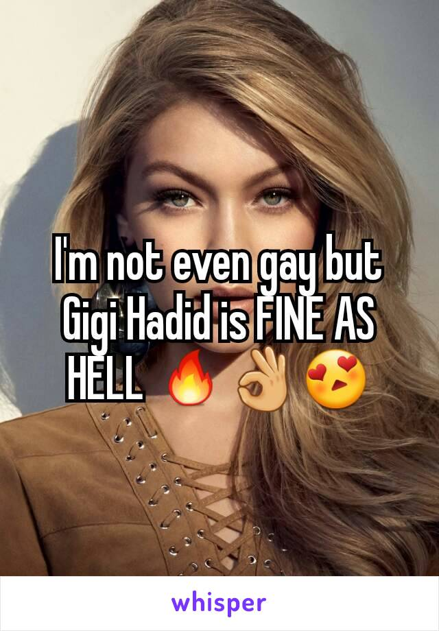 I'm not even gay but Gigi Hadid is FINE AS HELL 🔥👌😍