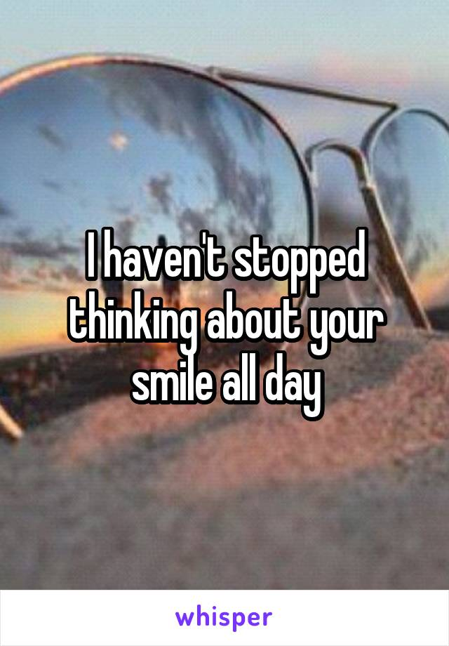 I haven't stopped thinking about your smile all day