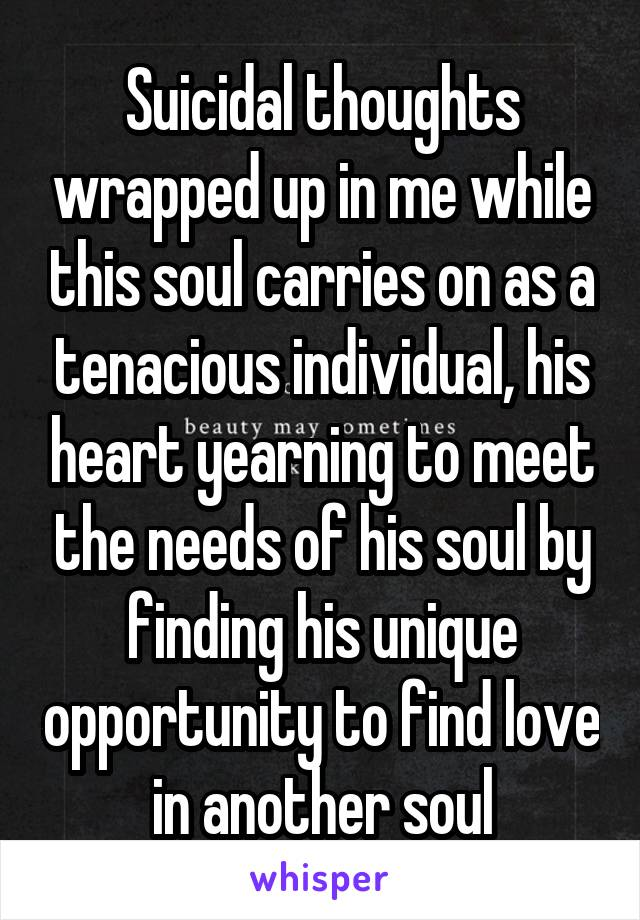 Suicidal thoughts wrapped up in me while this soul carries on as a tenacious individual, his heart yearning to meet the needs of his soul by finding his unique opportunity to find love in another soul