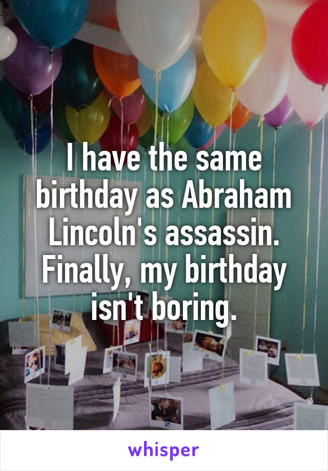 I have the same birthday as Abraham Lincoln's assassin. Finally, my birthday isn't boring.