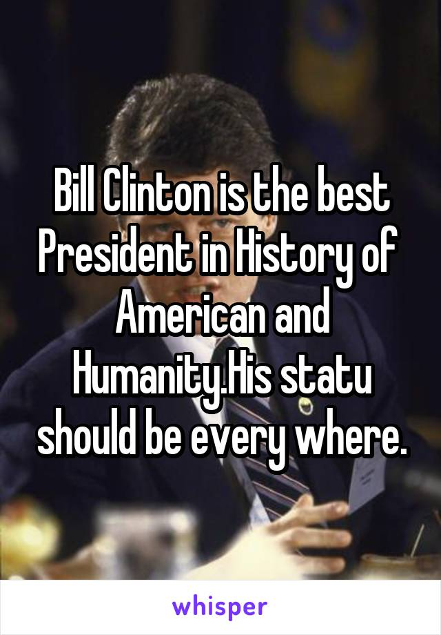 Bill Clinton is the best President in History of  American and Humanity.His statu should be every where.