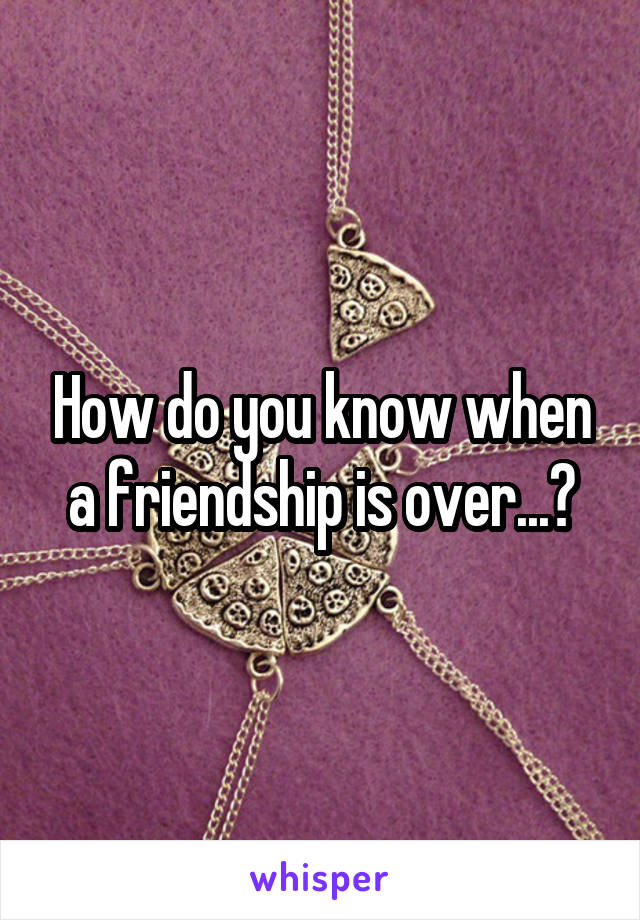 How do you know when a friendship is over...?