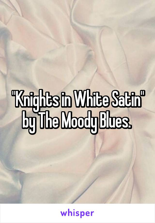 """""""Knights in White Satin"""" by The Moody Blues."""