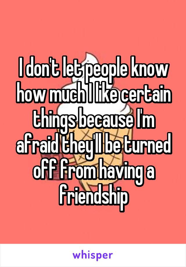 I don't let people know how much I like certain things because I'm afraid they'll be turned off from having a friendship