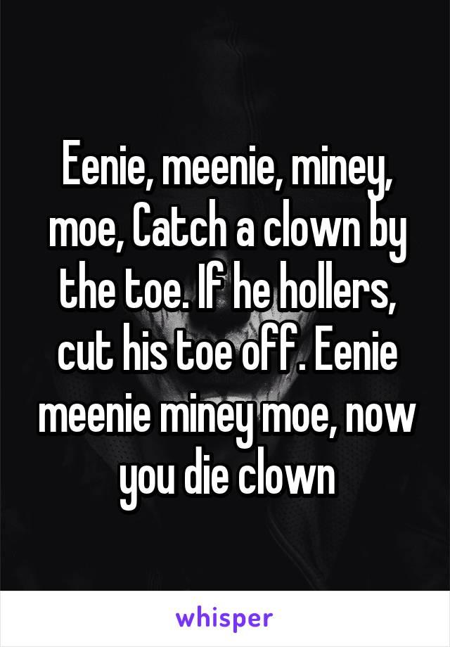 Eenie, meenie, miney, moe, Catch a clown by the toe. If he hollers, cut his toe off. Eenie meenie miney moe, now you die clown