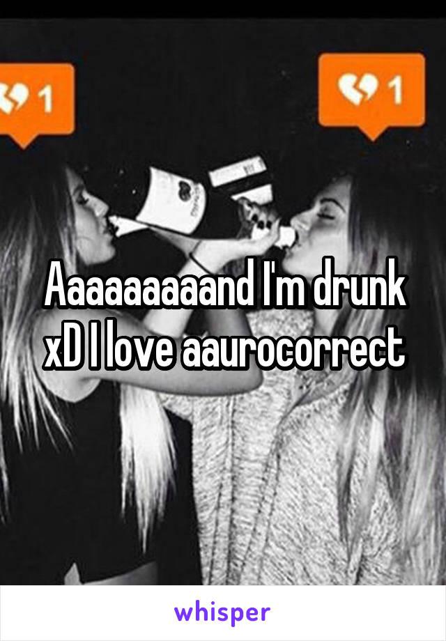 Aaaaaaaaand I'm drunk xD I love aaurocorrect