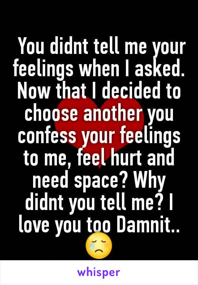 You didnt tell me your feelings when I asked. Now that I decided to choose another you confess your feelings to me, feel hurt and need space? Why didnt you tell me? I love you too Damnit..😢