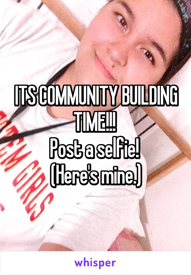 ITS COMMUNITY BUILDING TIME!!!  Post a selfie!  (Here's mine.)