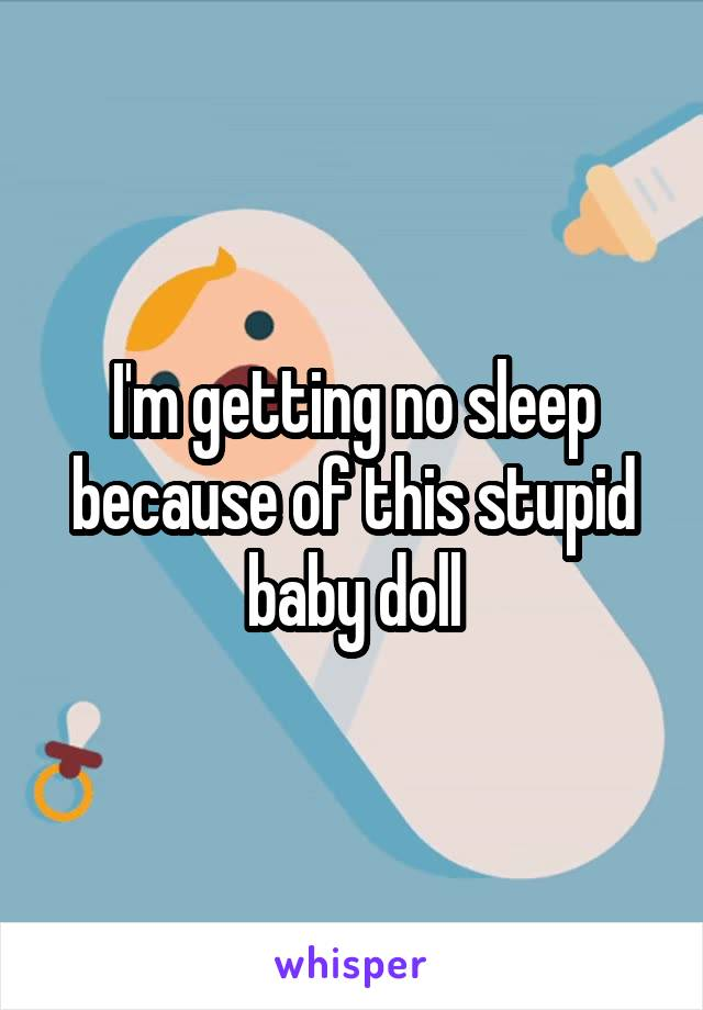 I'm getting no sleep because of this stupid baby doll