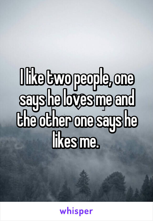 I like two people, one says he loves me and the other one says he likes me.