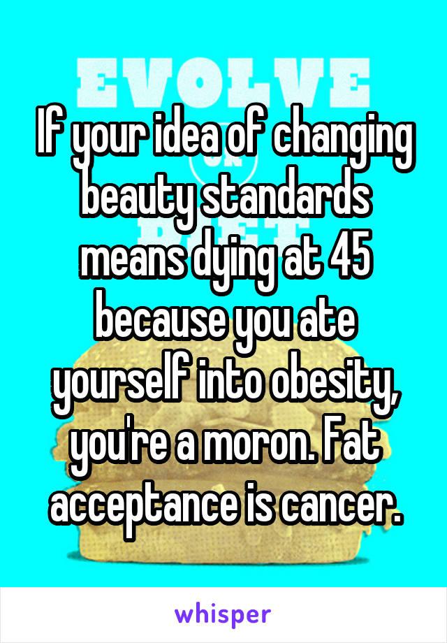 If your idea of changing beauty standards means dying at 45 because you ate yourself into obesity, you're a moron. Fat acceptance is cancer.